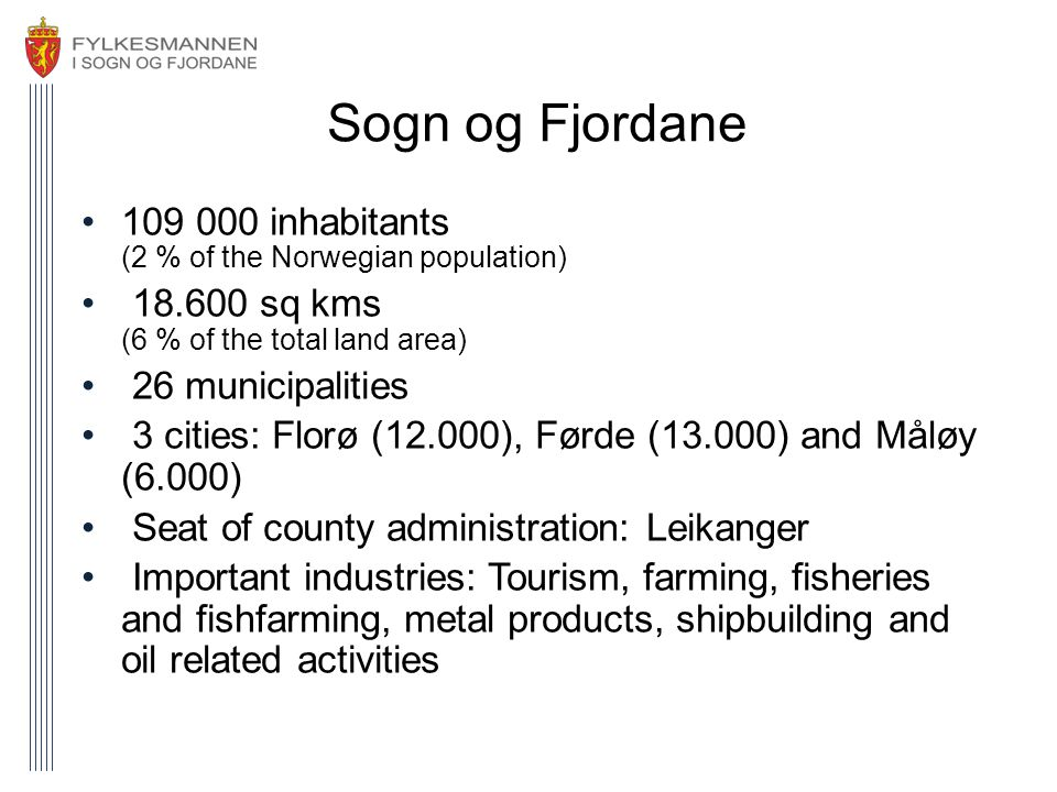 Sogn og Fjordane •109 000 inhabitants (2 % of the Norwegian population) • 18.600 sq kms (6 % of the total land area) • 26 municipalities • 3 cities: Florø (12.000), Førde (13.000) and Måløy (6.000) • Seat of county administration: Leikanger • Important industries: Tourism, farming, fisheries and fishfarming, metal products, shipbuilding and oil related activities