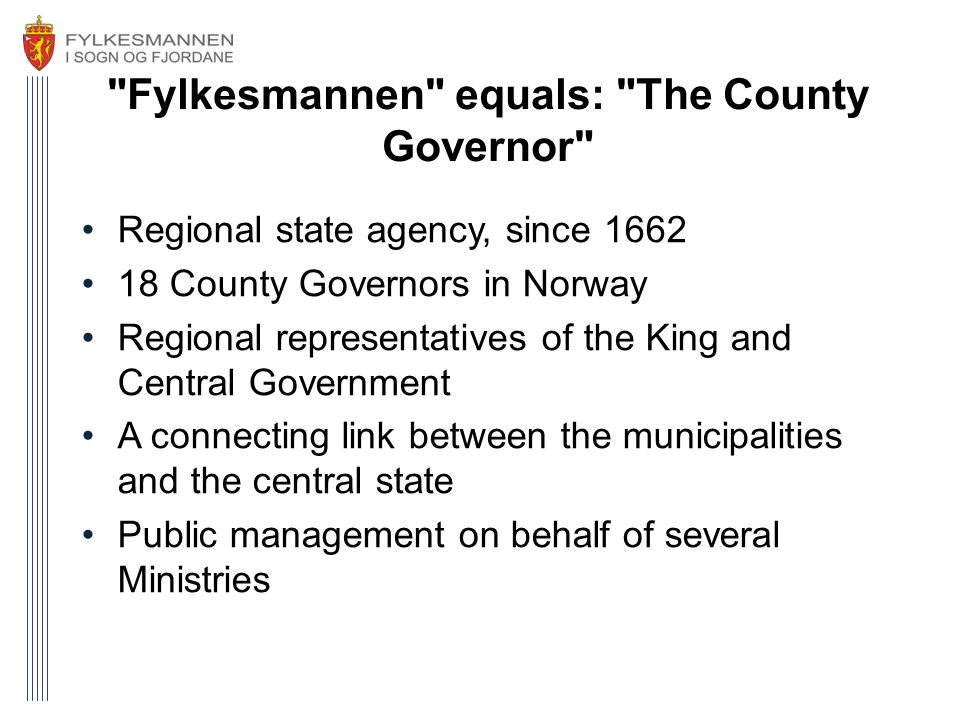 Fylkesmannen equals: The County Governor •Regional state agency, since 1662 •18 County Governors in Norway •Regional representatives of the King and Central Government •A connecting link between the municipalities and the central state •Public management on behalf of several Ministries