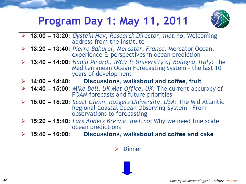 Norwegian Meteorological Institute met.no #4 Program Day 1: May 11, 2011  13:00 – 13:20 : Øystein Hov, Research Director, met.no: Welcoming address from the Institute  13:20 – 13:40 : Pierre Bahurel, Mercator, France: Mercator Ocean, experience & perspectives in ocean prediction  13:40 – 14:00 : Nadia Pinardi, INGV & University of Bologna, Italy: The Mediterranean Ocean Forecasting System – the last 10 years of development  14:00 – 14:40 : Discussions, walkabout and coffee, fruit  14:40 – 15:00 : Mike Bell, UK Met Office, UK: The current accuracy of FOAM forecasts and future priorities  15:00 – 15:20 : Scott Glenn, Rutgers University, USA: The Mid Atlantic Regional Coastal Ocean Observing System – From observations to forecasting  15:20 – 15:40 : Lars Anders Breivik, met.no: Why we need fine scale ocean predictions  15:40 – 16:00 : Discussions, walkabout and coffee and cake  Dinner