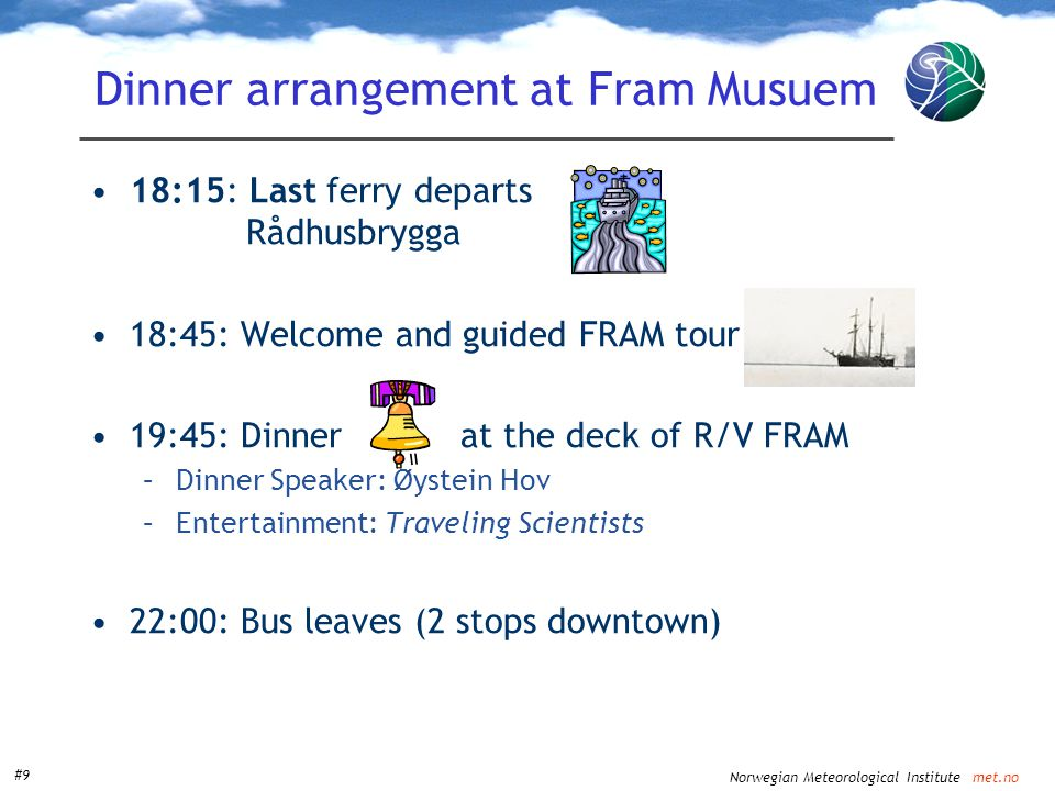 Norwegian Meteorological Institute met.no #9 Dinner arrangement at Fram Musuem •18:15: Last ferry departs Rådhusbrygga •18:45: Welcome and guided FRAM tour •19:45: Dinner at the deck of R/V FRAM –Dinner Speaker: Øystein Hov –Entertainment: Traveling Scientists •22:00: Bus leaves (2 stops downtown)