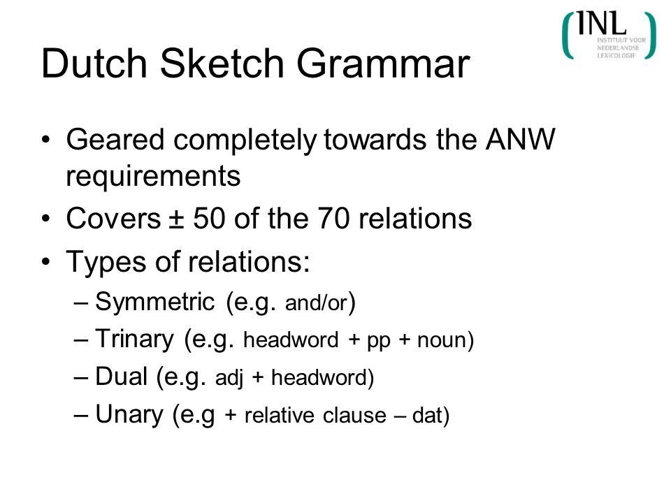 Dutch Sketch Grammar Geared completely towards the ANW requirements Covers ± 50 of the 70 relations Types of relations: –Symmetric (e.g. and/or ) –Tri