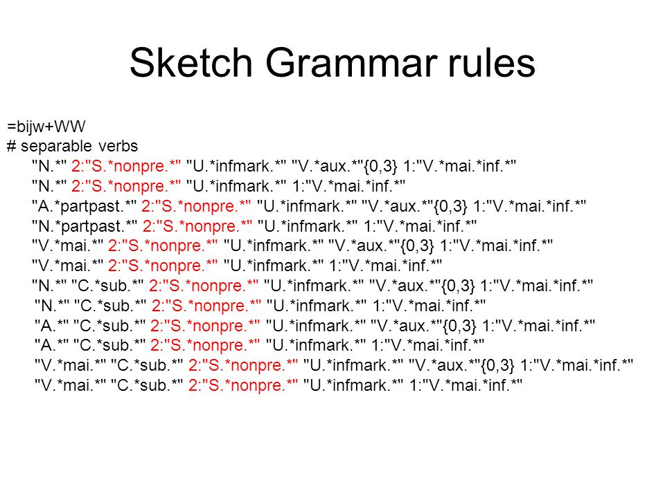 Sketch Grammar rules =bijw+WW # separable verbs N.* 2: S.*nonpre.* U.*infmark.* V.*aux.* {0,3} 1: V.*mai.*inf.* N.* 2: S.*nonpre.* U.*infmark.* 1: V.*mai.*inf.* A.*partpast.* 2: S.*nonpre.* U.*infmark.* V.*aux.* {0,3} 1: V.*mai.*inf.* N.*partpast.* 2: S.*nonpre.* U.*infmark.* 1: V.*mai.*inf.* V.*mai.* 2: S.*nonpre.* U.*infmark.* V.*aux.* {0,3} 1: V.*mai.*inf.* V.*mai.* 2: S.*nonpre.* U.*infmark.* 1: V.*mai.*inf.* N.* C.*sub.* 2: S.*nonpre.* U.*infmark.* V.*aux.* {0,3} 1: V.*mai.*inf.* N.* C.*sub.* 2: S.*nonpre.* U.*infmark.* 1: V.*mai.*inf.* A.* C.*sub.* 2: S.*nonpre.* U.*infmark.* V.*aux.* {0,3} 1: V.*mai.*inf.* A.* C.*sub.* 2: S.*nonpre.* U.*infmark.* 1: V.*mai.*inf.* V.*mai.* C.*sub.* 2: S.*nonpre.* U.*infmark.* V.*aux.* {0,3} 1: V.*mai.*inf.* V.*mai.* C.*sub.* 2: S.*nonpre.* U.*infmark.* 1: V.*mai.*inf.*