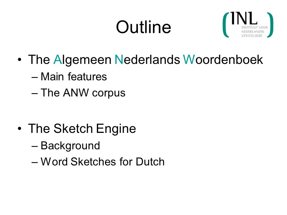 Outline The Algemeen Nederlands Woordenboek –Main features –The ANW corpus The Sketch Engine –Background –Word Sketches for Dutch