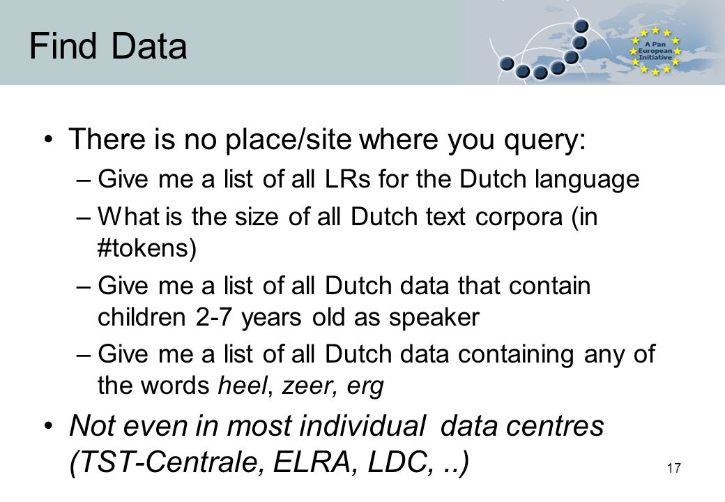 17 Find Data There is no place/site where you query: –Give me a list of all LRs for the Dutch language –What is the size of all Dutch text corpora (in #tokens) –Give me a list of all Dutch data that contain children 2-7 years old as speaker –Give me a list of all Dutch data containing any of the words heel, zeer, erg Not even in most individual data centres (TST-Centrale, ELRA, LDC,..)