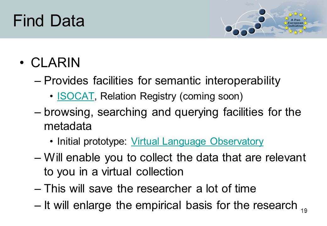 19 Find Data CLARIN –Provides facilities for semantic interoperability ISOCAT, Relation Registry (coming soon)ISOCAT –browsing, searching and querying facilities for the metadata Initial prototype: Virtual Language ObservatoryVirtual Language Observatory –Will enable you to collect the data that are relevant to you in a virtual collection –This will save the researcher a lot of time –It will enlarge the empirical basis for the research