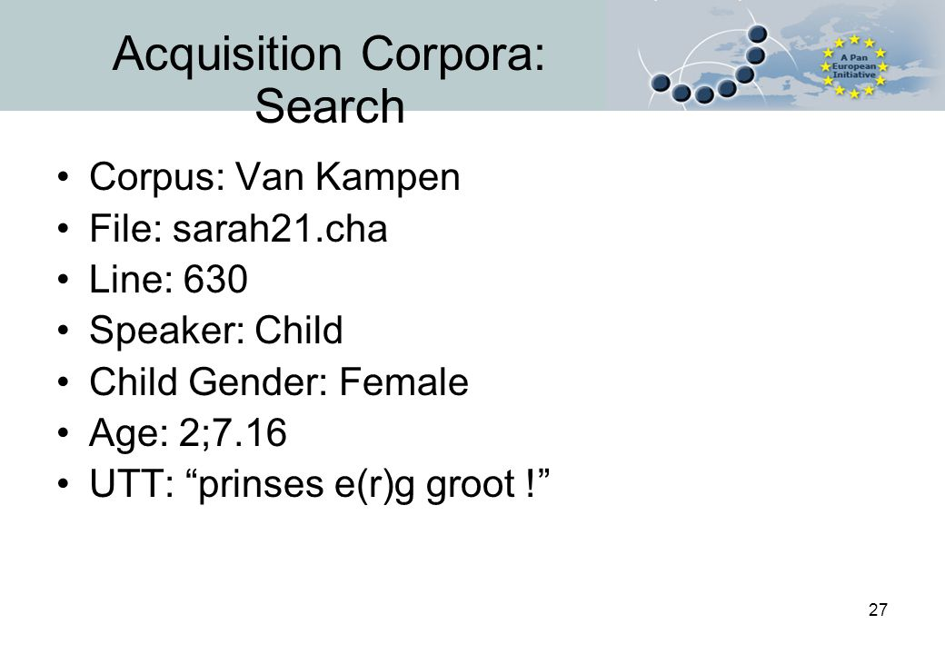 27 Acquisition Corpora: Search Corpus: Van Kampen File: sarah21.cha Line: 630 Speaker: Child Child Gender: Female Age: 2;7.16 UTT: prinses e(r)g groot !
