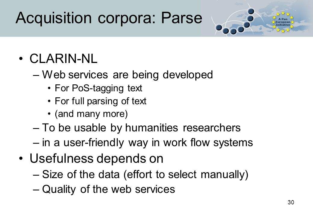 30 Acquisition corpora: Parse CLARIN-NL –Web services are being developed For PoS-tagging text For full parsing of text (and many more) –To be usable by humanities researchers –in a user-friendly way in work flow systems Usefulness depends on –Size of the data (effort to select manually) –Quality of the web services
