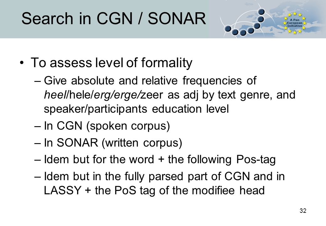 32 Search in CGN / SONAR To assess level of formality –Give absolute and relative frequencies of heel/hele/erg/erge/zeer as adj by text genre, and speaker/participants education level –In CGN (spoken corpus) –In SONAR (written corpus) –Idem but for the word + the following Pos-tag –Idem but in the fully parsed part of CGN and in LASSY + the PoS tag of the modifiee head