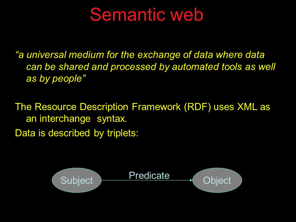Semantic web a universal medium for the exchange of data where data can be shared and processed by automated tools as well as by people The Resource Description Framework (RDF) uses XML as an interchange syntax.