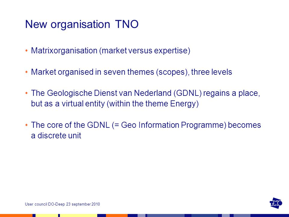User council DO-Deep 23 september 2010 New organisation TNO Matrixorganisation (market versus expertise) Market organised in seven themes (scopes), three levels The Geologische Dienst van Nederland (GDNL) regains a place, but as a virtual entity (within the theme Energy) The core of the GDNL (= Geo Information Programme) becomes a discrete unit