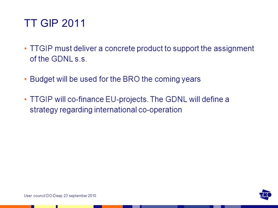 User council DO-Deep 23 september 2010 TT GIP 2011 TTGIP must deliver a concrete product to support the assignment of the GDNL s.s.