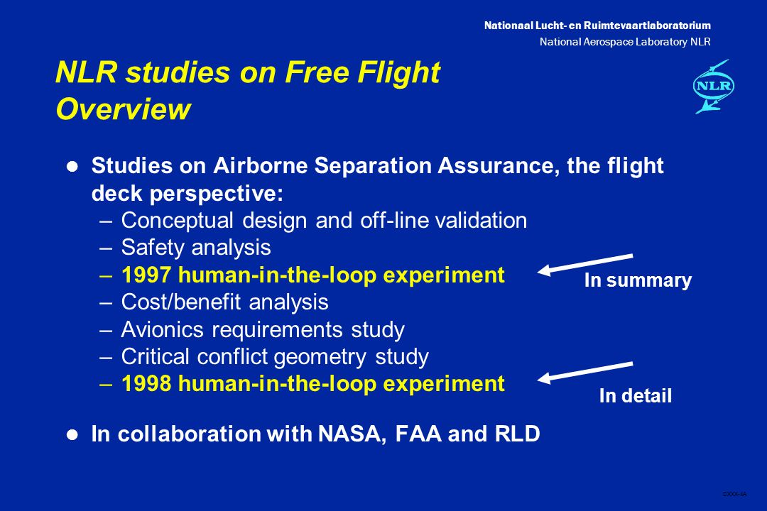 Nationaal Lucht- en Ruimtevaartlaboratorium National Aerospace Laboratory NLR DXXX-4A NLR studies on Free Flight Overview l Studies on Airborne Separation Assurance, the flight deck perspective: –Conceptual design and off-line validation –Safety analysis –1997 human-in-the-loop experiment –Cost/benefit analysis –Avionics requirements study –Critical conflict geometry study –1998 human-in-the-loop experiment l In collaboration with NASA, FAA and RLD In summary In detail