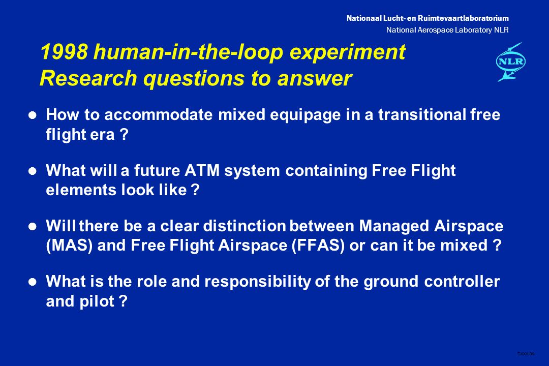 Nationaal Lucht- en Ruimtevaartlaboratorium National Aerospace Laboratory NLR DXXX-9A 1998 human-in-the-loop experiment Research questions to answer l How to accommodate mixed equipage in a transitional free flight era .