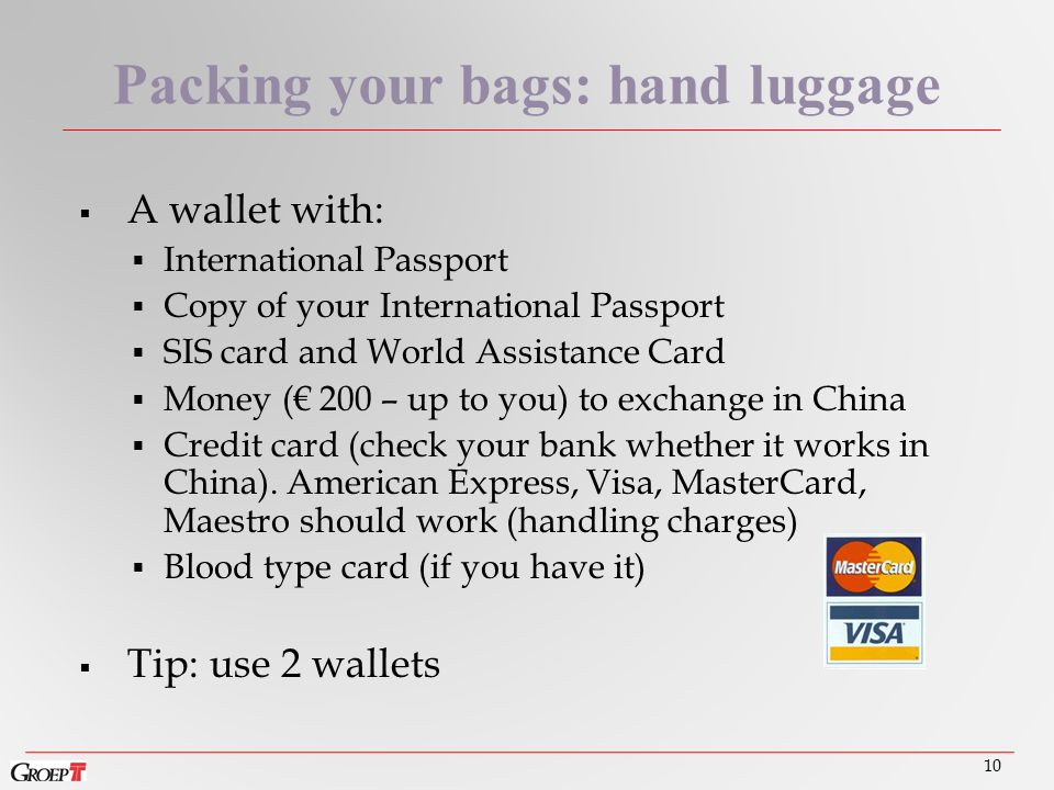  A wallet with:  International Passport  Copy of your International Passport  SIS card and World Assistance Card  Money (€ 200 – up to you) to exchange in China  Credit card (check your bank whether it works in China).