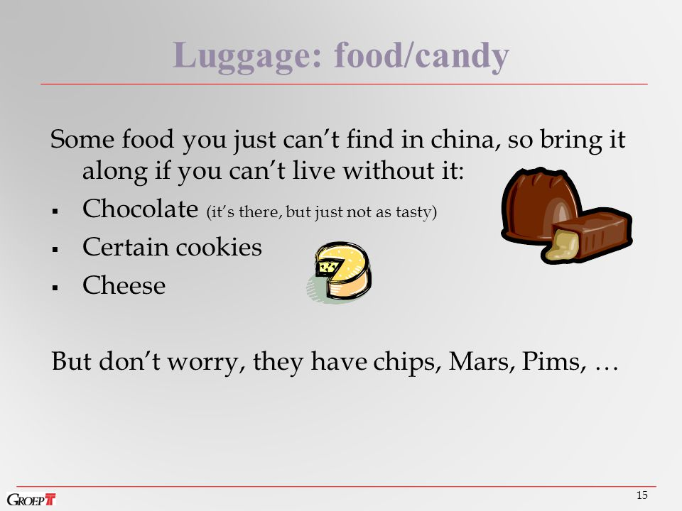 Some food you just can't find in china, so bring it along if you can't live without it:  Chocolate (it's there, but just not as tasty)  Certain cookies  Cheese But don't worry, they have chips, Mars, Pims, … 15 Luggage: food/candy