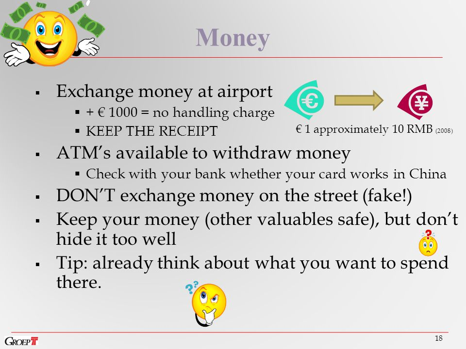  Exchange money at airport  + € 1000 = no handling charge  KEEP THE RECEIPT  ATM's available to withdraw money  Check with your bank whether your card works in China  DON'T exchange money on the street (fake!)  Keep your money (other valuables safe), but don't hide it too well  Tip: already think about what you want to spend there.