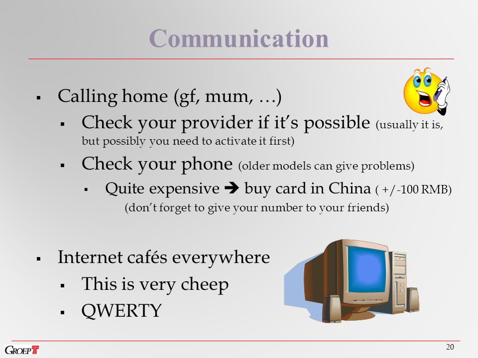 20 Communication  Calling home (gf, mum, …)  Check your provider if it's possible (usually it is, but possibly you need to activate it first)  Check your phone (older models can give problems)  Quite expensive  buy card in China ( +/-100 RMB) (don't forget to give your number to your friends)  Internet cafés everywhere  This is very cheep  QWERTY