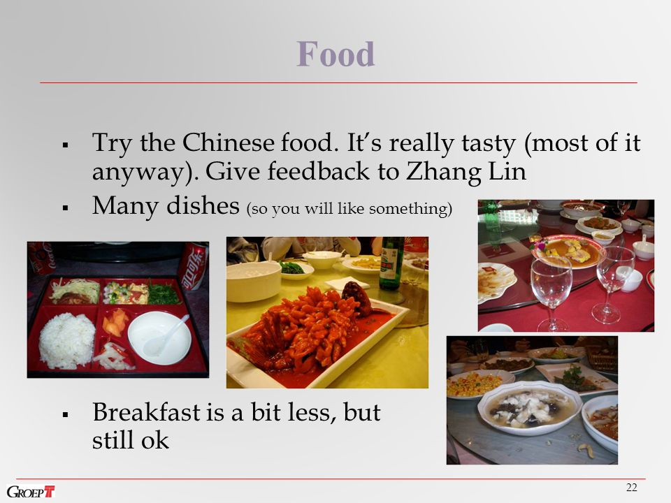 22 Food  Try the Chinese food. It's really tasty (most of it anyway).