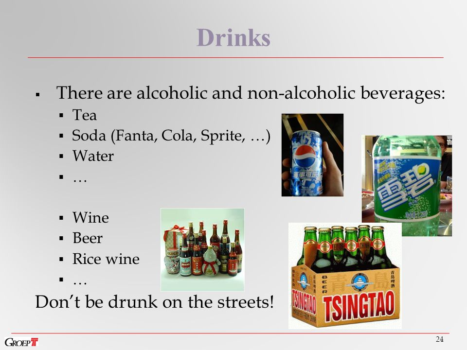  There are alcoholic and non-alcoholic beverages:  Tea  Soda (Fanta, Cola, Sprite, …)  Water  …  Wine  Beer  Rice wine  … Don't be drunk on the streets.