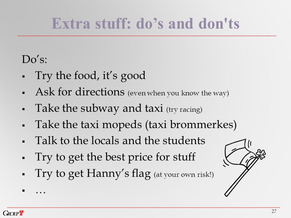 Do's:  Try the food, it's good  Ask for directions (even when you know the way)  Take the subway and taxi (try racing)  Take the taxi mopeds (taxi brommerkes)  Talk to the locals and the students  Try to get the best price for stuff  Try to get Hanny's flag (at your own risk!)  … 27 Extra stuff: do's and don ts