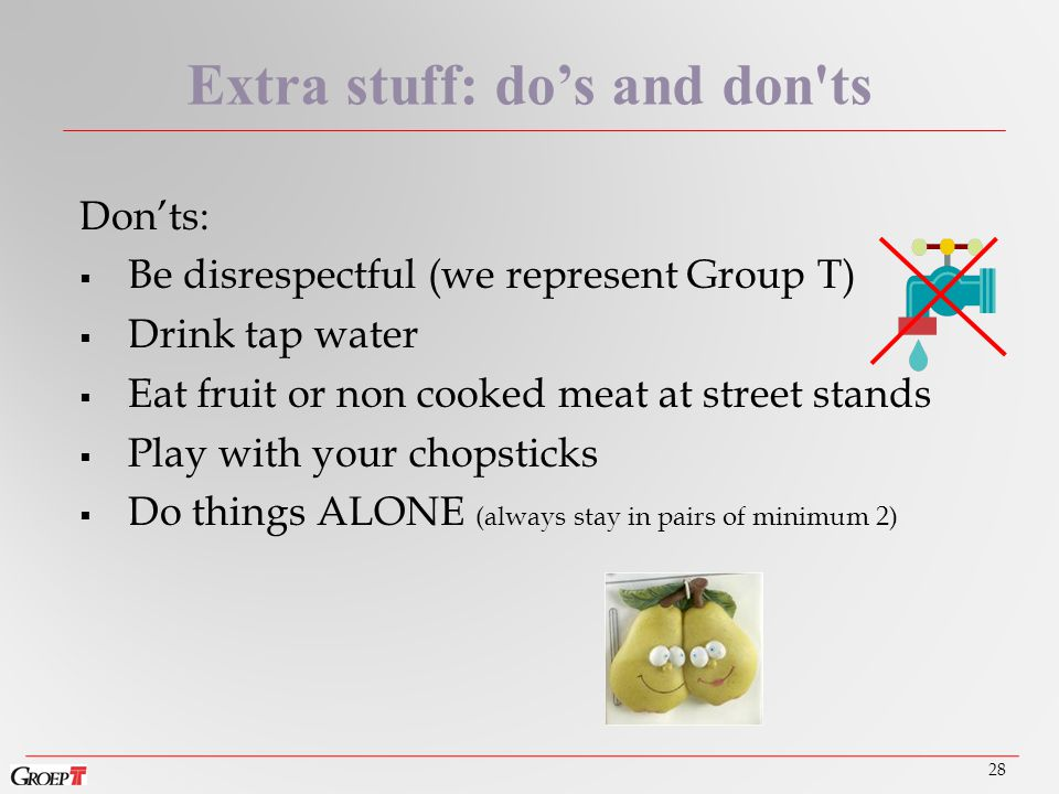 Don'ts:  Be disrespectful (we represent Group T)  Drink tap water  Eat fruit or non cooked meat at street stands  Play with your chopsticks  Do things ALONE (always stay in pairs of minimum 2) 28 Extra stuff: do's and don ts