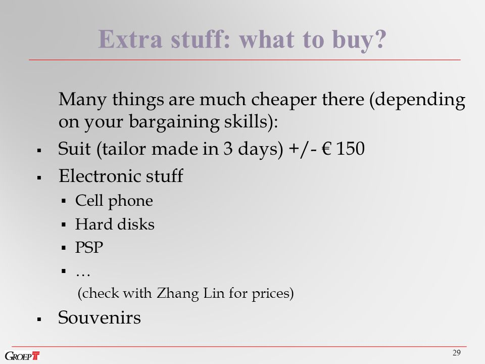 Many things are much cheaper there (depending on your bargaining skills):  Suit (tailor made in 3 days) +/- € 150  Electronic stuff  Cell phone  Hard disks  PSP  … (check with Zhang Lin for prices)  Souvenirs 29 Extra stuff: what to buy