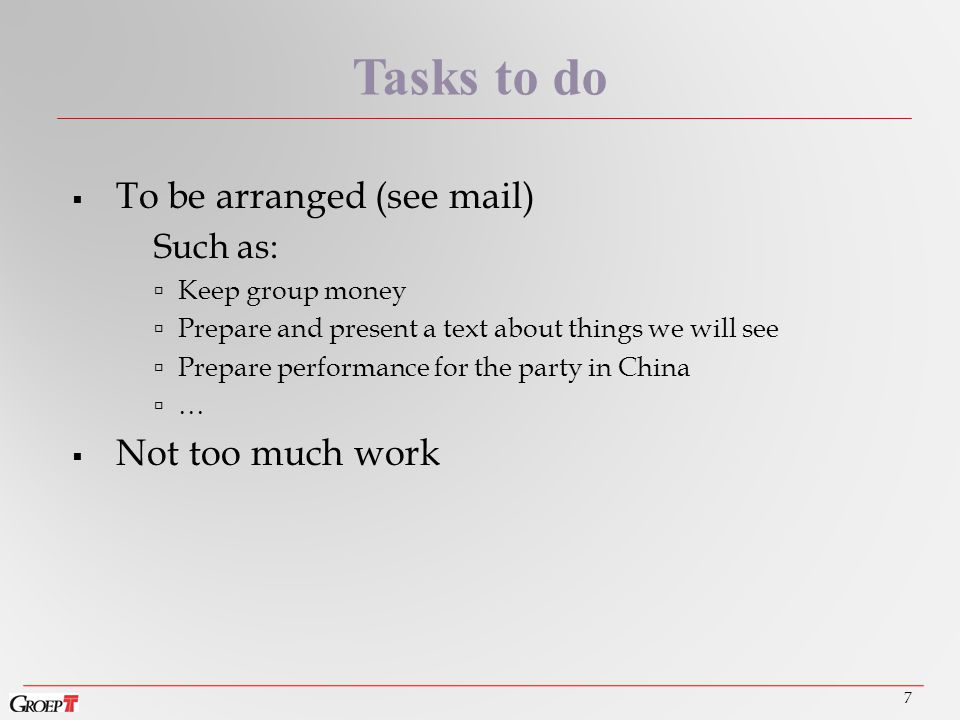  To be arranged (see mail) Such as:  Keep group money  Prepare and present a text about things we will see  Prepare performance for the party in China  …  Not too much work 7 Tasks to do