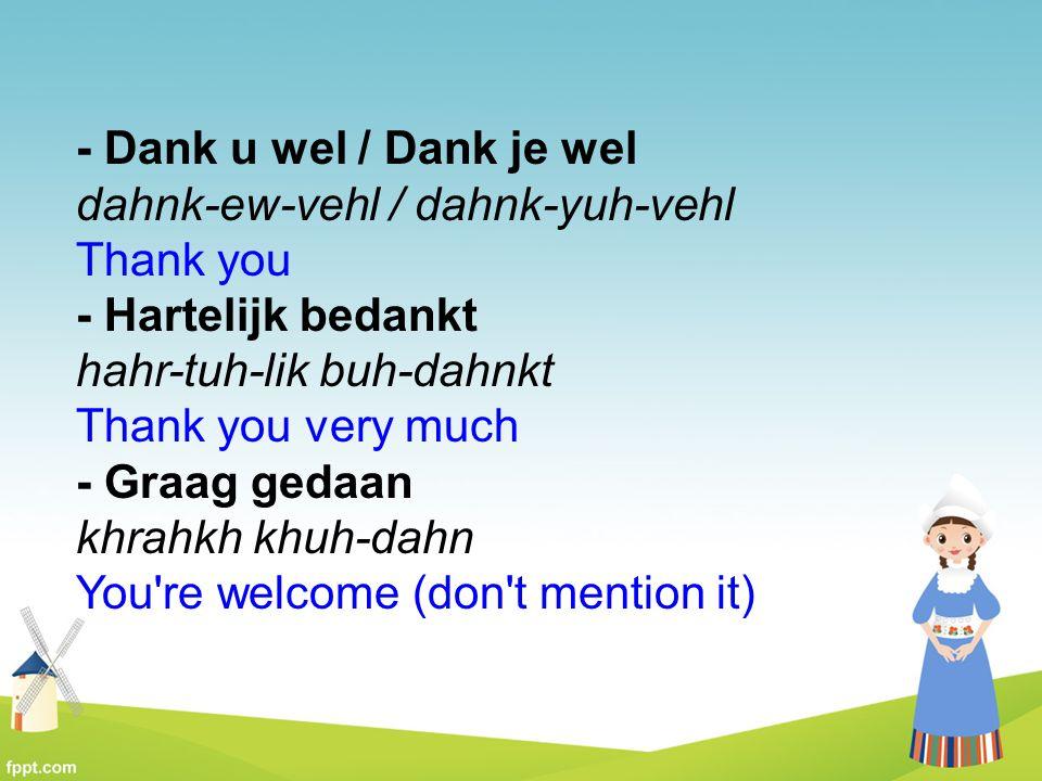 - Dank u wel / Dank je wel dahnk-ew-vehl / dahnk-yuh-vehl Thank you - Hartelijk bedankt hahr-tuh-lik buh-dahnkt Thank you very much - Graag gedaan khr