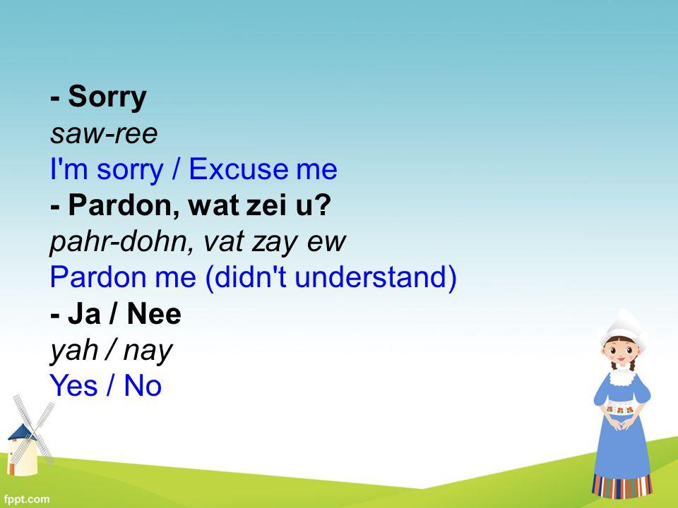 - Sorry saw-ree I'm sorry / Excuse me - Pardon, wat zei u? pahr-dohn, vat zay ew Pardon me (didn't understand) - Ja / Nee yah / nay Yes / No