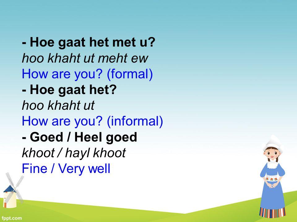 - Hoe gaat het met u? hoo khaht ut meht ew How are you? (formal) - Hoe gaat het? hoo khaht ut How are you? (informal) - Goed / Heel goed khoot / hayl