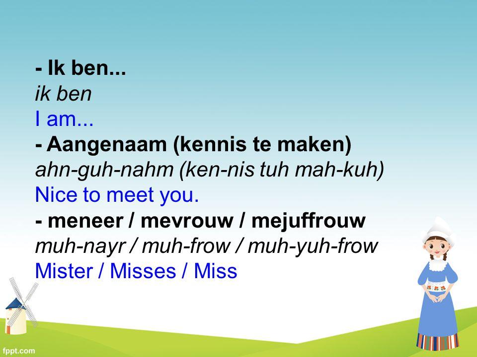 - Ik ben... ik ben I am... - Aangenaam (kennis te maken) ahn-guh-nahm (ken-nis tuh mah-kuh) Nice to meet you. - meneer / mevrouw / mejuffrouw muh-nayr