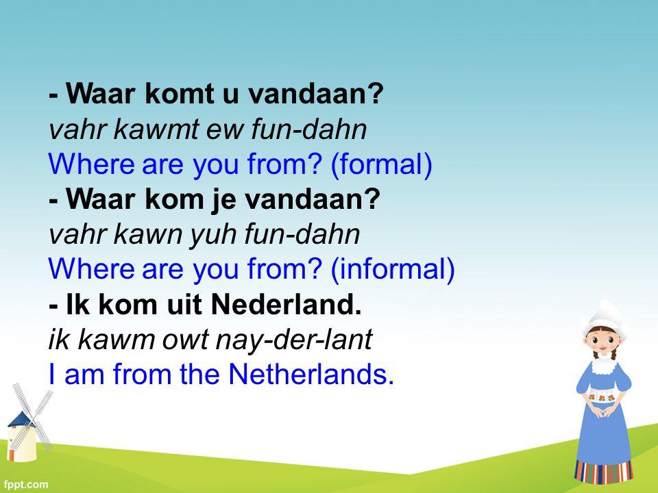 - Waar komt u vandaan? vahr kawmt ew fun-dahn Where are you from? (formal) - Waar kom je vandaan? vahr kawn yuh fun-dahn Where are you from? (informal