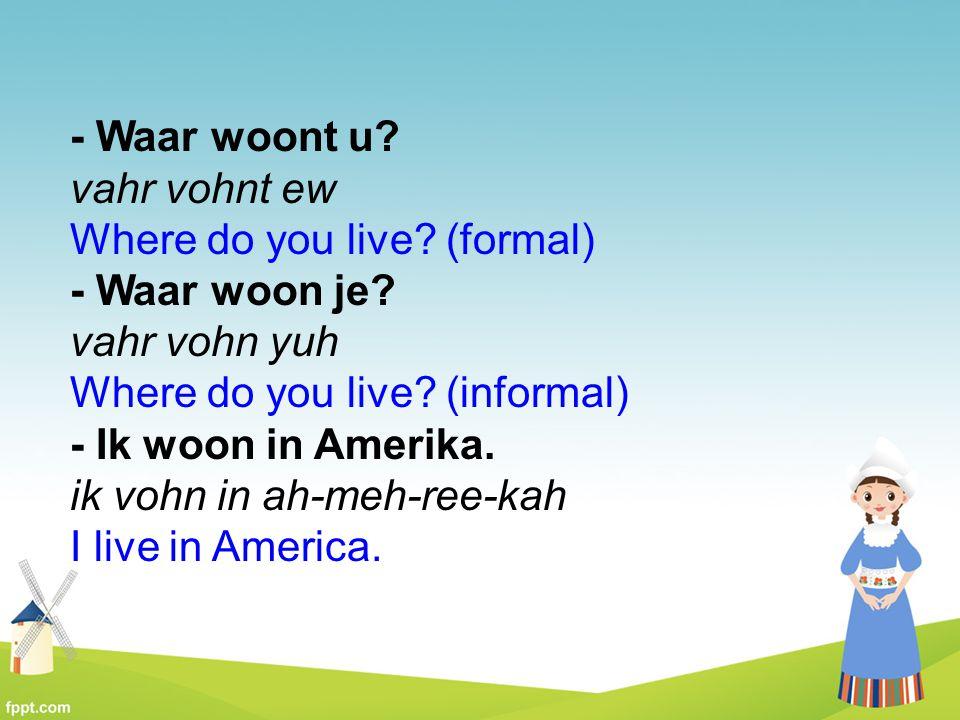 - Waar woont u? vahr vohnt ew Where do you live? (formal) - Waar woon je? vahr vohn yuh Where do you live? (informal) - Ik woon in Amerika. ik vohn in