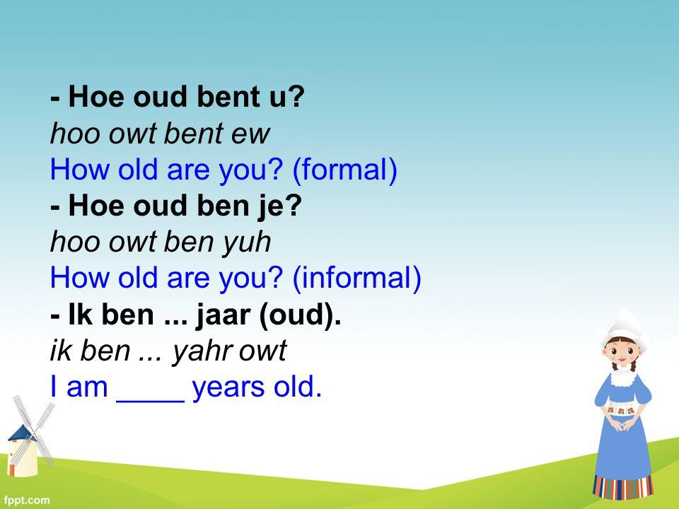- Hoe oud bent u? hoo owt bent ew How old are you? (formal) - Hoe oud ben je? hoo owt ben yuh How old are you? (informal) - Ik ben... jaar (oud). ik b