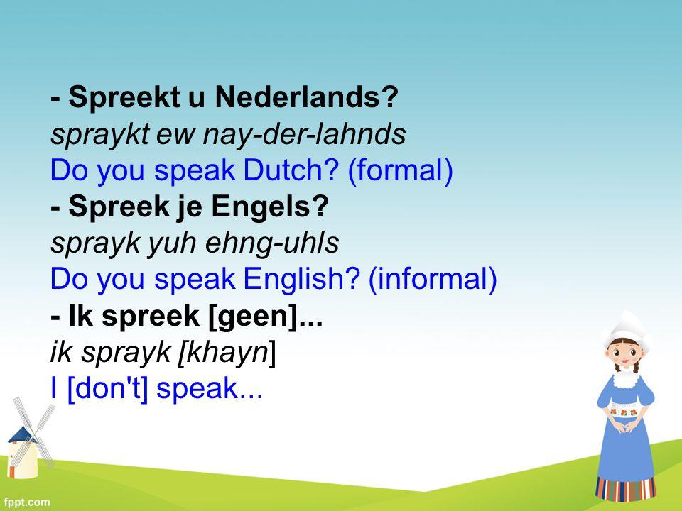 - Spreekt u Nederlands? spraykt ew nay-der-lahnds Do you speak Dutch? (formal) - Spreek je Engels? sprayk yuh ehng-uhls Do you speak English? (informa