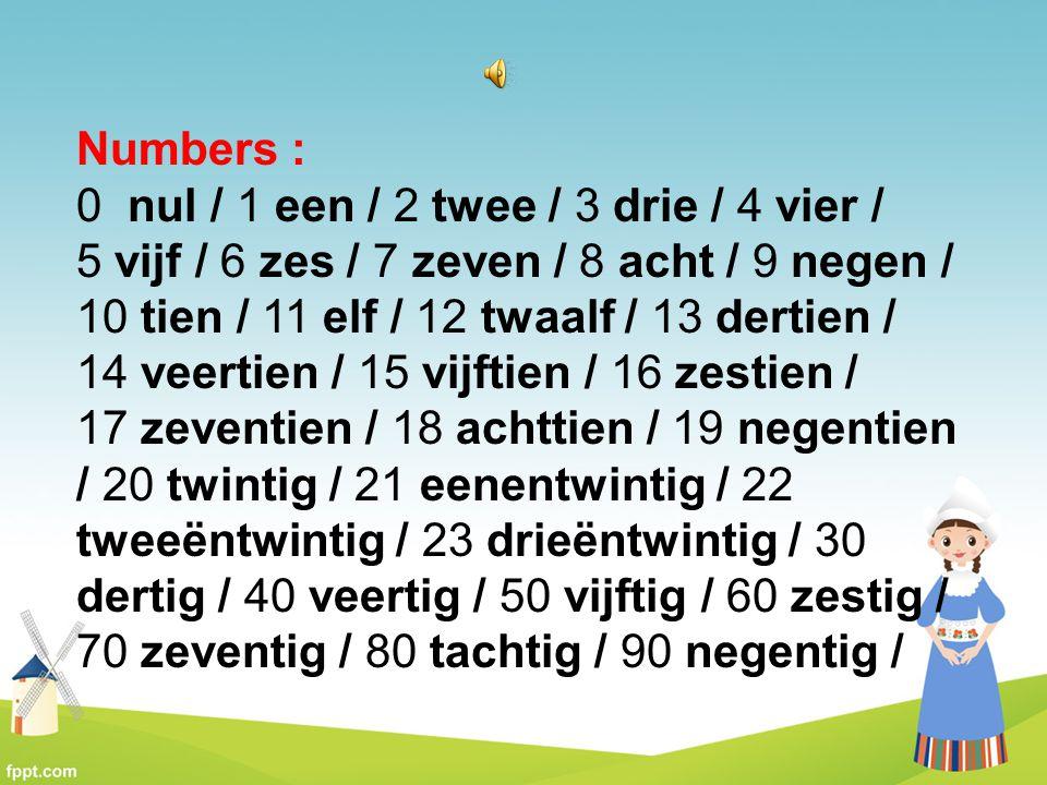 Numbers : 0 nul / 1 een / 2 twee / 3 drie / 4 vier / 5 vijf / 6 zes / 7 zeven / 8 acht / 9 negen / 10 tien / 11 elf / 12 twaalf / 13 dertien / 14 veer