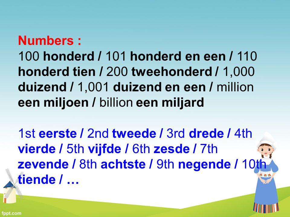 Numbers : 100 honderd / 101 honderd en een / 110 honderd tien / 200 tweehonderd / 1,000 duizend / 1,001 duizend en een / million een miljoen / billion