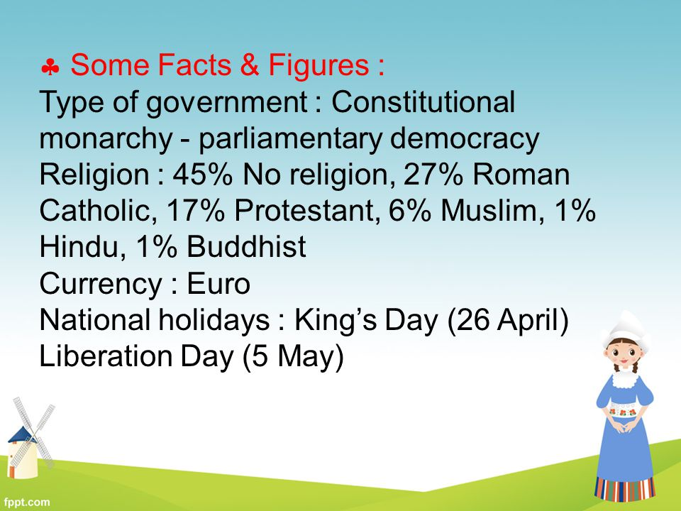  Some Facts & Figures : Type of government : Constitutional monarchy - parliamentary democracy Religion : 45% No religion, 27% Roman Catholic, 17% Pr