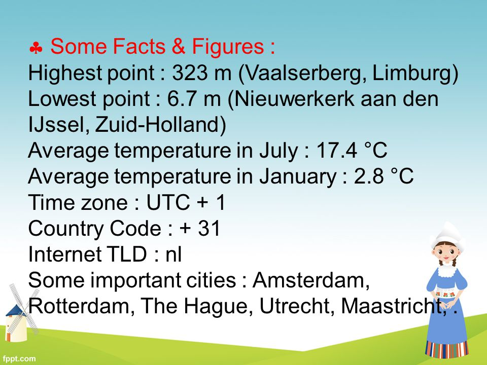  Some Facts & Figures : Highest point : 323 m (Vaalserberg, Limburg) Lowest point : 6.7 m (Nieuwerkerk aan den IJssel, Zuid-Holland) Average temperat