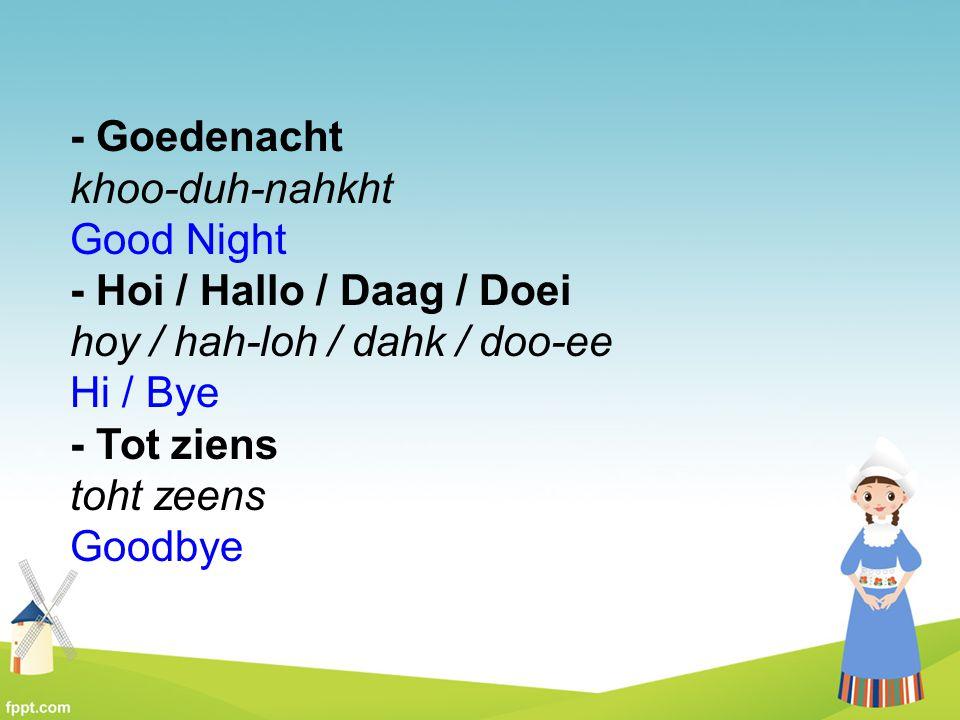 - Goedenacht khoo-duh-nahkht Good Night - Hoi / Hallo / Daag / Doei hoy / hah-loh / dahk / doo-ee Hi / Bye - Tot ziens toht zeens Goodbye
