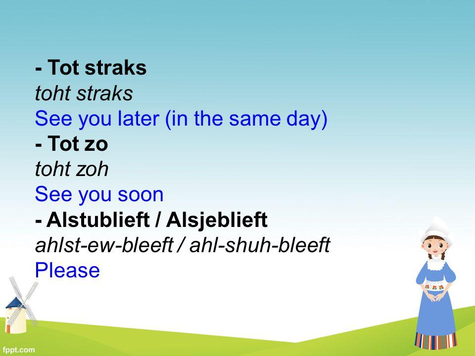 - Tot straks toht straks See you later (in the same day) - Tot zo toht zoh See you soon - Alstublieft / Alsjeblieft ahlst-ew-bleeft / ahl-shuh-bleeft