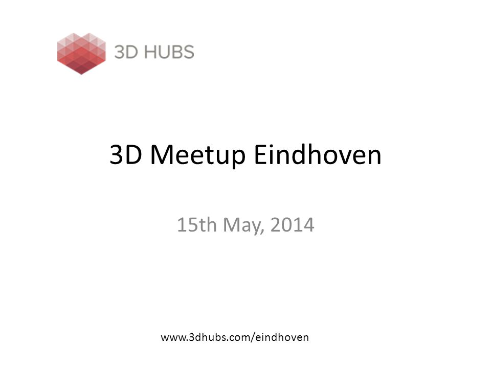 3D Meetup Eindhoven 15th May, 2014 www.3dhubs.com/eindhoven