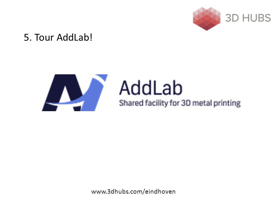5. Tour AddLab! www.3dhubs.com/eindhoven