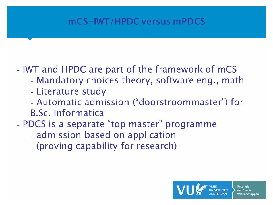 KOP OVER 2 REGELS tekst mCS-IWT/HPDC versus mPDCS - IWT and HPDC are part of the framework of mCS - Mandatory choices theory, software eng., math - Literature study - Automatic admission ( doorstroommaster ) for B.Sc.