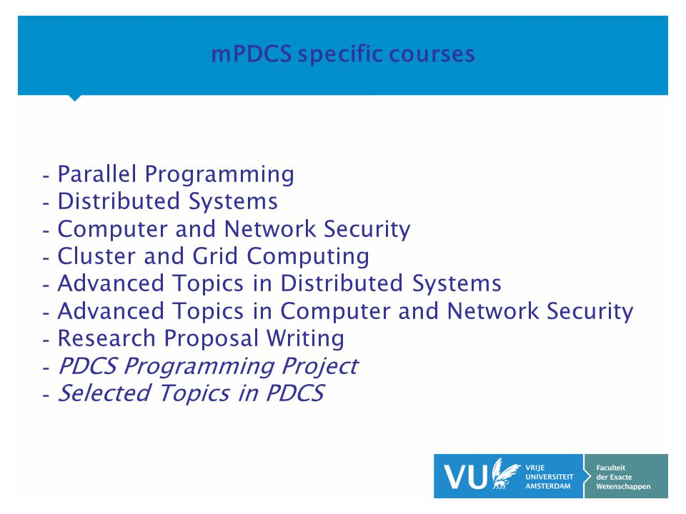 KOP OVER 2 REGELS tekst mPDCS specific courses - Parallel Programming - Distributed Systems - Computer and Network Security - Cluster and Grid Computing - Advanced Topics in Distributed Systems - Advanced Topics in Computer and Network Security - Research Proposal Writing - PDCS Programming Project - Selected Topics in PDCS