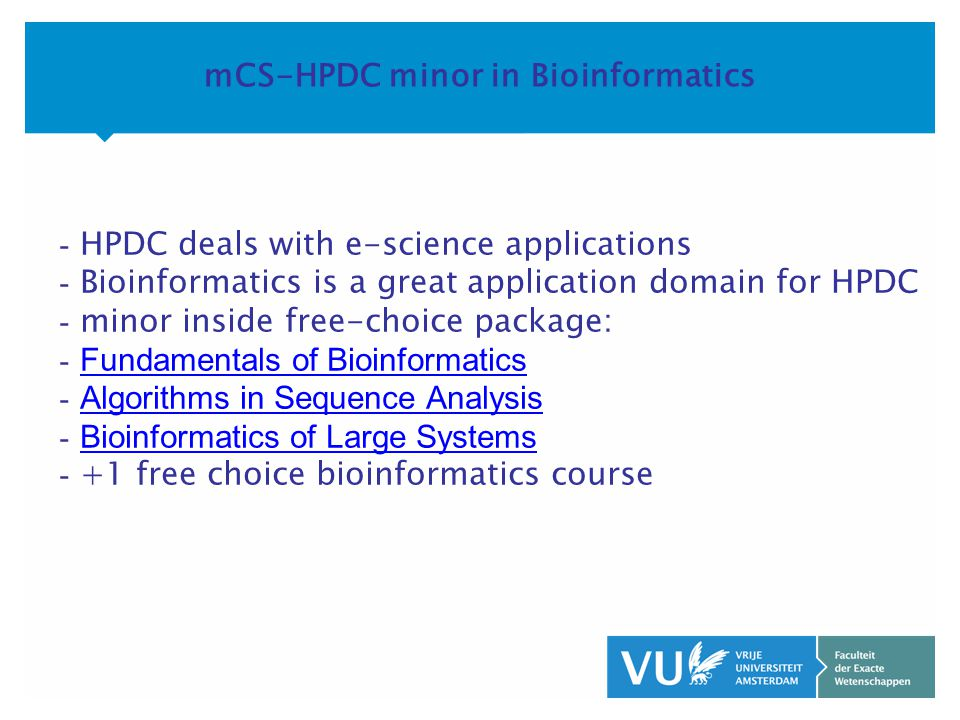KOP OVER 2 REGELS tekst mCS-HPDC minor in Bioinformatics - HPDC deals with e-science applications - Bioinformatics is a great application domain for HPDC - minor inside free-choice package: - Fundamentals of Bioinformatics Fundamentals of Bioinformatics - Algorithms in Sequence Analysis Algorithms in Sequence Analysis - Bioinformatics of Large Systems Bioinformatics of Large Systems - +1 free choice bioinformatics course