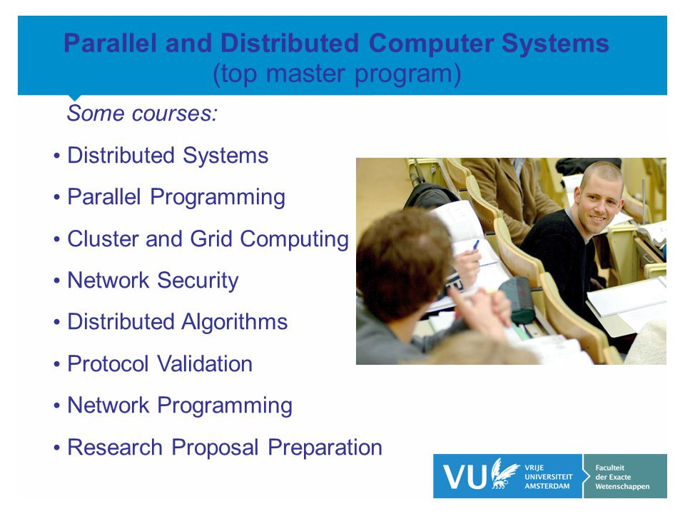 KOP OVER 2 REGELS tekst Parallel and Distributed Computer Systems (top master program) Some courses: Distributed Systems Parallel Programming Cluster and Grid Computing Network Security Distributed Algorithms Protocol Validation Network Programming Research Proposal Preparation