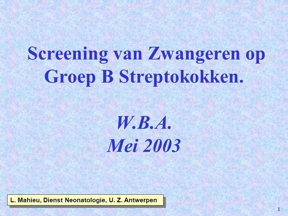 1 Screening van Zwangeren op Groep B Streptokokken. W.B.A. Mei 2003 L. Mahieu, Dienst Neonatologie, U. Z. Antwerpen