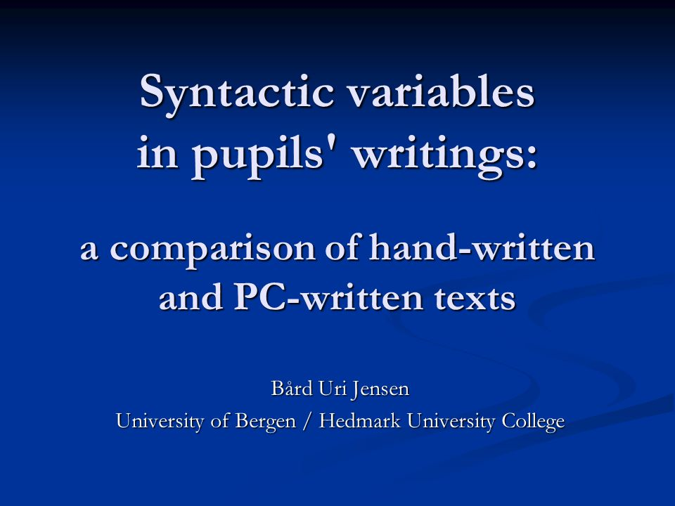 Syntactic variables in pupils writings: a comparison of hand-written and PC-written texts Bård Uri Jensen University of Bergen / Hedmark University College