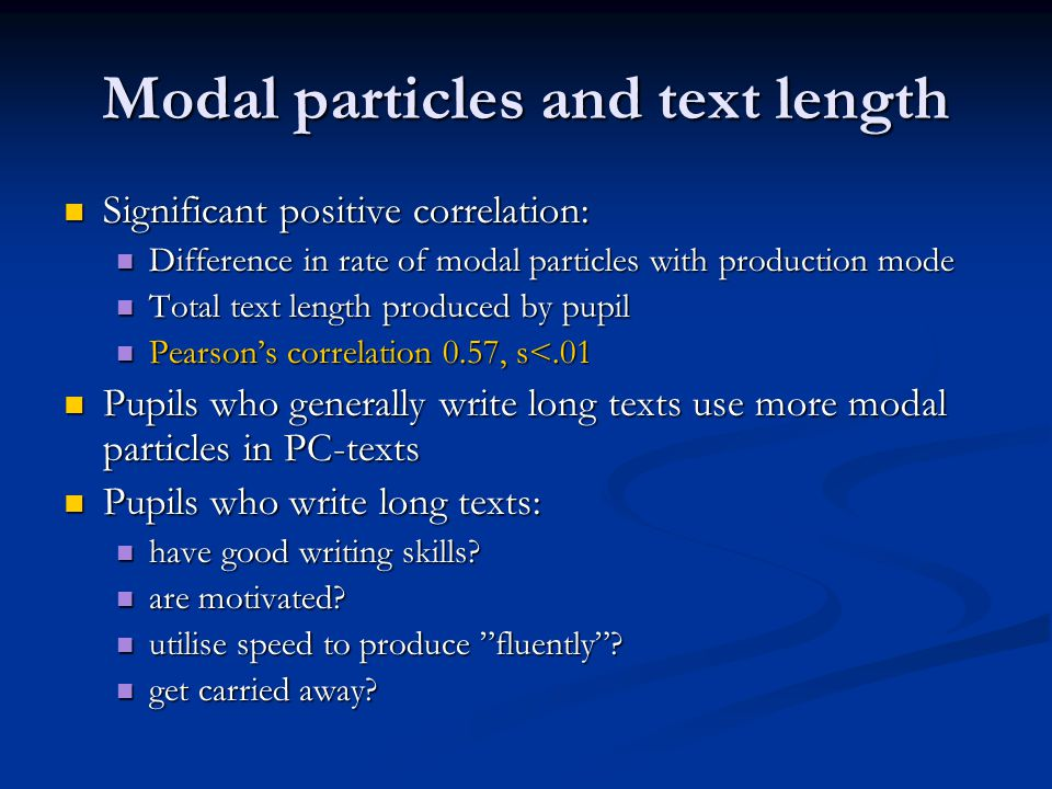 Modal particles and text length  Significant positive correlation:  Difference in rate of modal particles with production mode  Total text length produced by pupil  Pearson's correlation 0.57, s<.01  Pupils who generally write long texts use more modal particles in PC-texts  Pupils who write long texts:  have good writing skills.